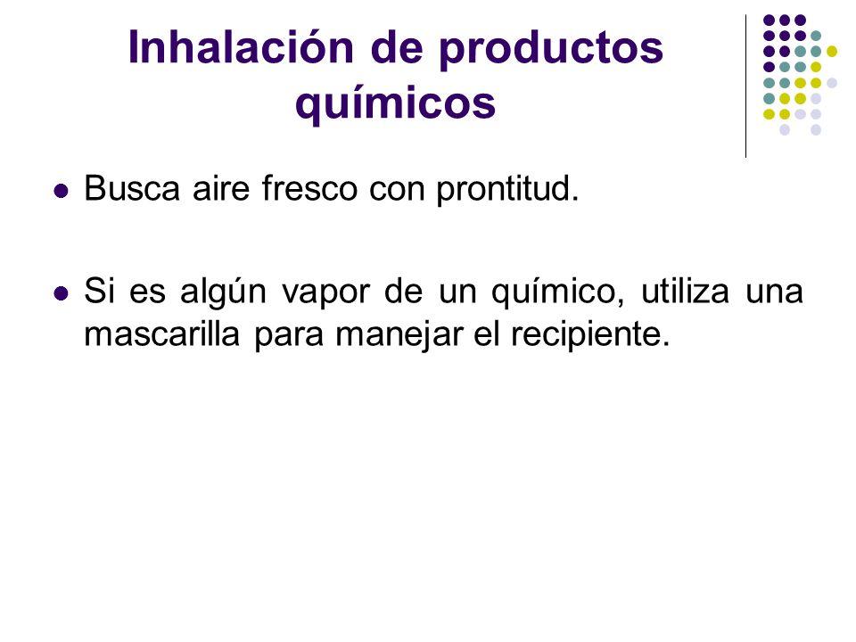 Inhalación de productos químicos Busca aire fresco con prontitud. Si es algún vapor de un químico, utiliza una mascarilla para manejar el recipiente.