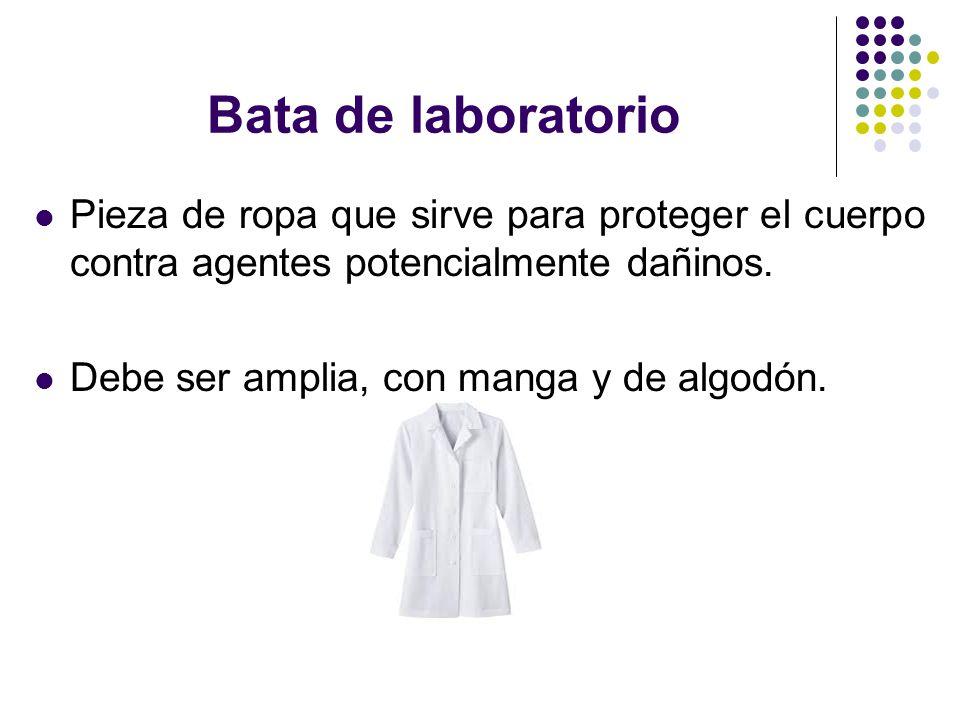 Bata de laboratorio Pieza de ropa que sirve para proteger el cuerpo contra agentes potencialmente dañinos. Debe ser amplia, con manga y de algodón.
