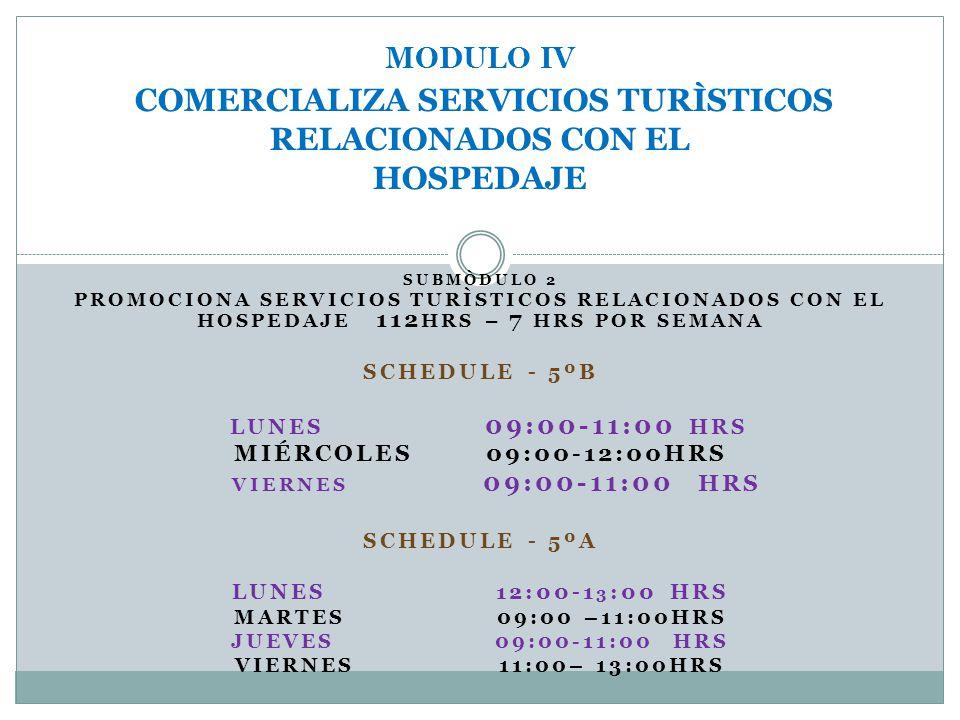 SUBMÒDULO 2 PROMOCIONA SERVICIOS TURÌSTICOS RELACIONADOS CON EL HOSPEDAJE 112 HRS – 7 HRS POR SEMANA SCHEDULE - 5ºB LUNES 09:00-11:00 HRS MIÉRCOLES 09:00-12:00HRS VIERNES 09:00-11:00 HRS SCHEDULE - 5ºA LUNES 12:00-1 3 :00 HRS MARTES 09:00 –11:00HRS JUEVES 09:00-11:00 HRS VIERNES 11:00– 13:00HRS MODULO IV COMERCIALIZA SERVICIOS TURÌSTICOS RELACIONADOS CON EL HOSPEDAJE
