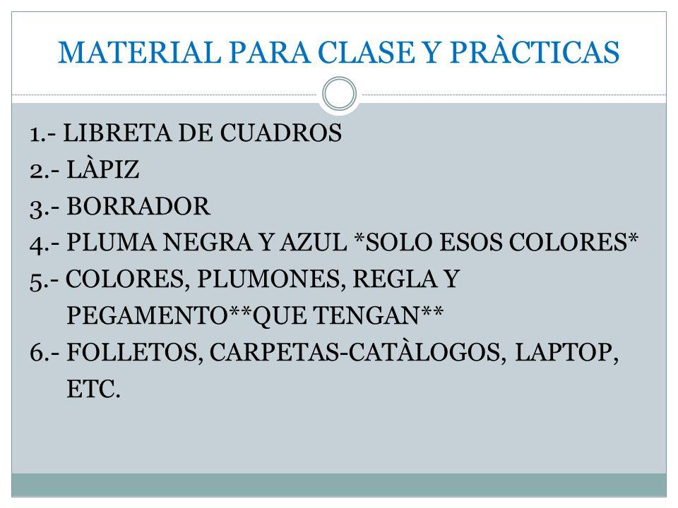 MATERIAL PARA CLASE Y PRÀCTICAS 1.- LIBRETA DE CUADROS 2.- LÀPIZ 3.- BORRADOR 4.- PLUMA NEGRA Y AZUL *SOLO ESOS COLORES* 5.- COLORES, PLUMONES, REGLA Y PEGAMENTO**QUE TENGAN** 6.- FOLLETOS, CARPETAS-CATÀLOGOS, LAPTOP, ETC.