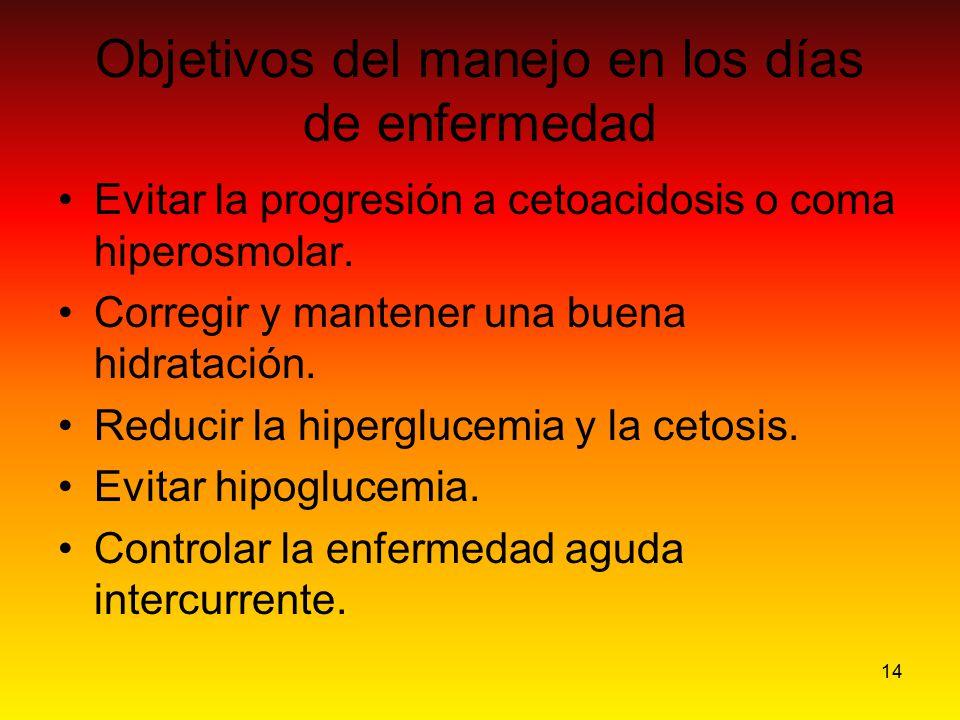 14 Objetivos del manejo en los días de enfermedad Evitar la progresión a cetoacidosis o coma hiperosmolar. Corregir y mantener una buena hidratación.