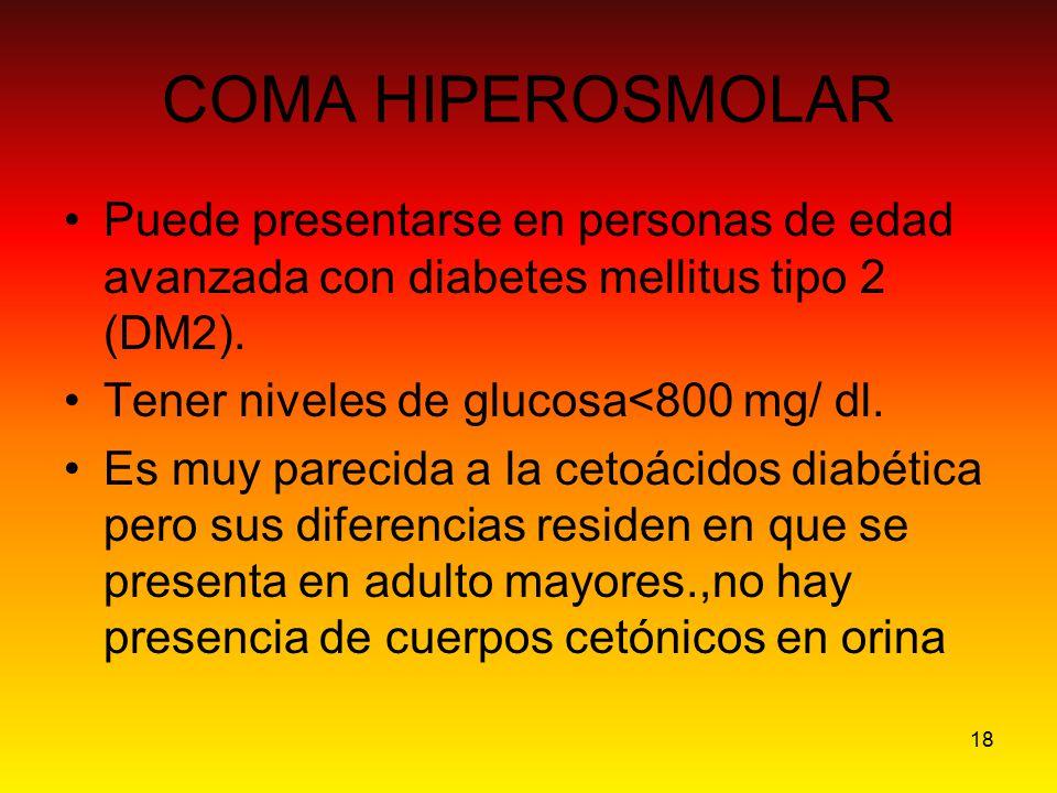18 COMA HIPEROSMOLAR Puede presentarse en personas de edad avanzada con diabetes mellitus tipo 2 (DM2). Tener niveles de glucosa<800 mg/ dl. Es muy pa