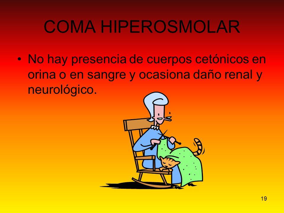 19 COMA HIPEROSMOLAR No hay presencia de cuerpos cetónicos en orina o en sangre y ocasiona daño renal y neurológico.