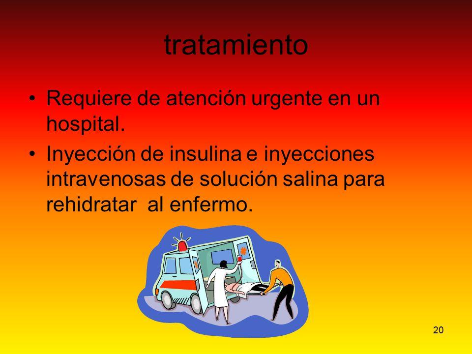 20 tratamiento Requiere de atención urgente en un hospital. Inyección de insulina e inyecciones intravenosas de solución salina para rehidratar al enf