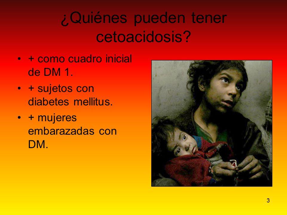 3 ¿Quiénes pueden tener cetoacidosis? + como cuadro inicial de DM 1. + sujetos con diabetes mellitus. + mujeres embarazadas con DM.