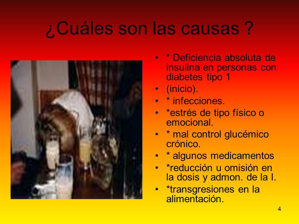 4 ¿Cuáles son las causas ? * Deficiencia absoluta de insulina en personas con diabetes tipo 1 (inicio). * infecciones. *estrés de tipo físico o emocio