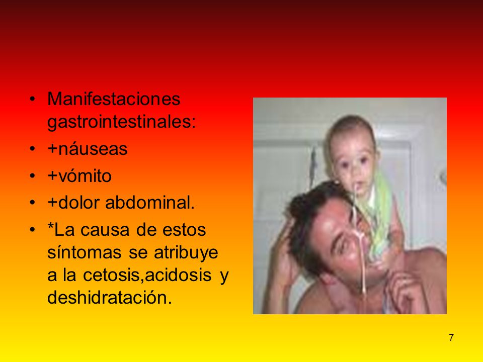 7 Manifestaciones gastrointestinales: +náuseas +vómito +dolor abdominal. *La causa de estos síntomas se atribuye a la cetosis,acidosis y deshidratació