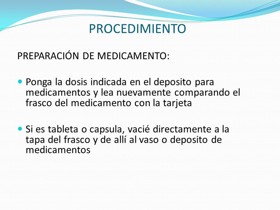 PROCEDIMIENTO PREPARACIÓN DE MEDICAMENTO: Ponga la dosis indicada en el deposito para medicamentos y lea nuevamente comparando el frasco del medicamen