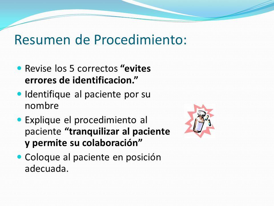 Resumen de Procedimiento: Revise los 5 correctos evites errores de identificacion. Identifique al paciente por su nombre Explique el procedimiento al paciente tranquilizar al paciente y permite su colaboración Coloque al paciente en posición adecuada.