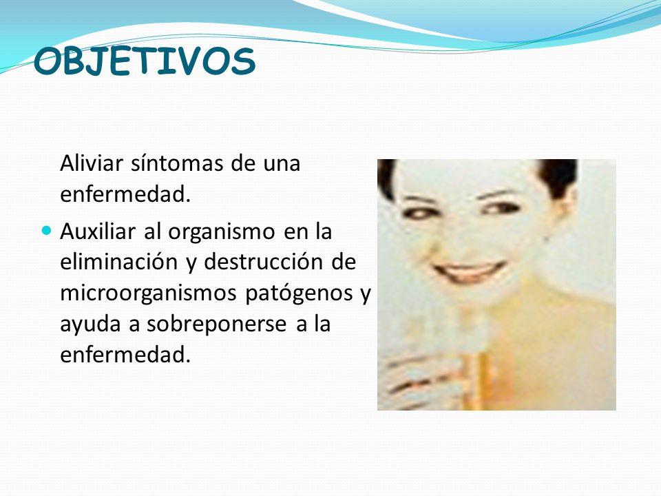 OBJETIVOS Aliviar síntomas de una enfermedad. Auxiliar al organismo en la eliminación y destrucción de microorganismos patógenos y ayuda a sobreponers