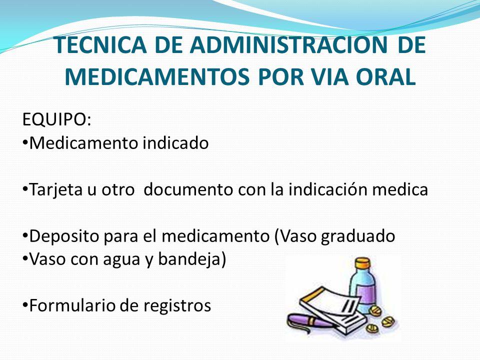 TECNICA DE ADMINISTRACION DE MEDICAMENTOS POR VIA ORAL EQUIPO: Medicamento indicado Tarjeta u otro documento con la indicación medica Deposito para el