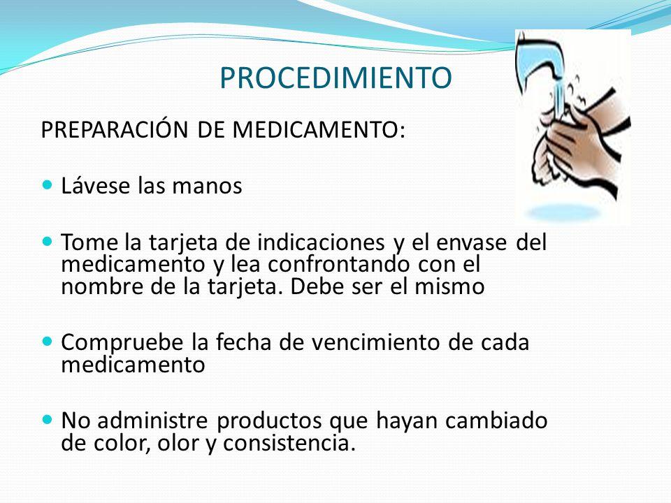 PROCEDIMIENTO PREPARACIÓN DE MEDICAMENTO: Lávese las manos Tome la tarjeta de indicaciones y el envase del medicamento y lea confrontando con el nombre de la tarjeta.