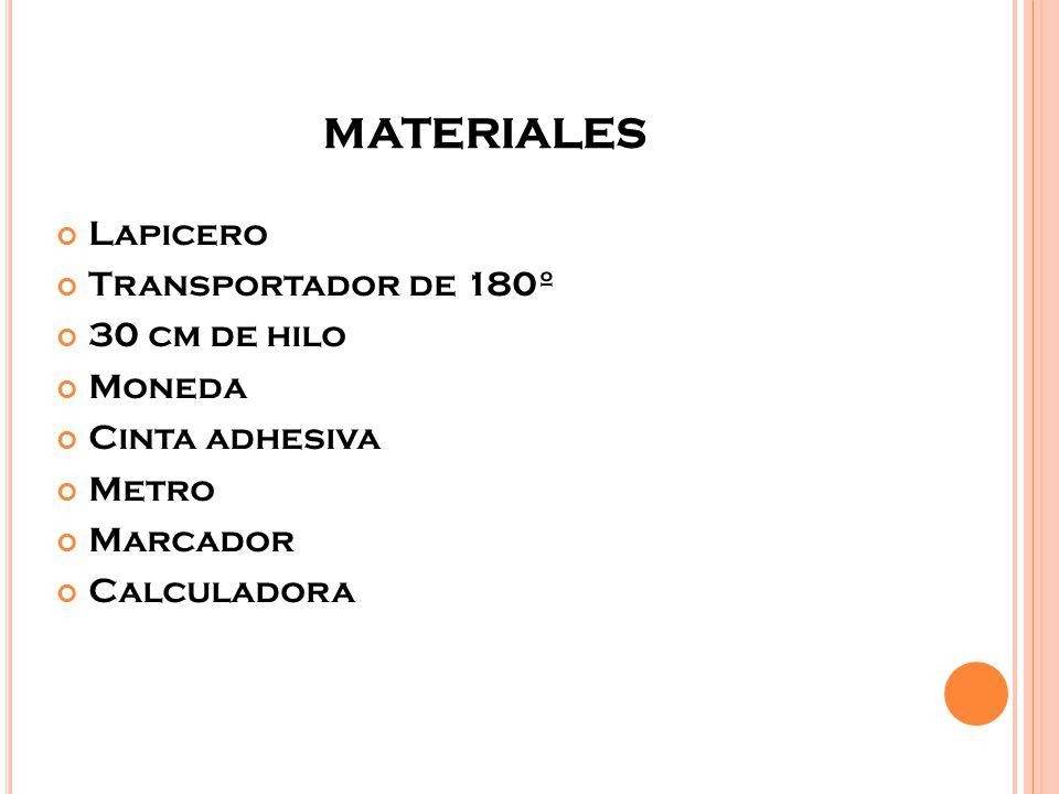 MATERIALES Lapicero Transportador de 180º 30 cm de hilo Moneda Cinta adhesiva Metro Marcador Calculadora