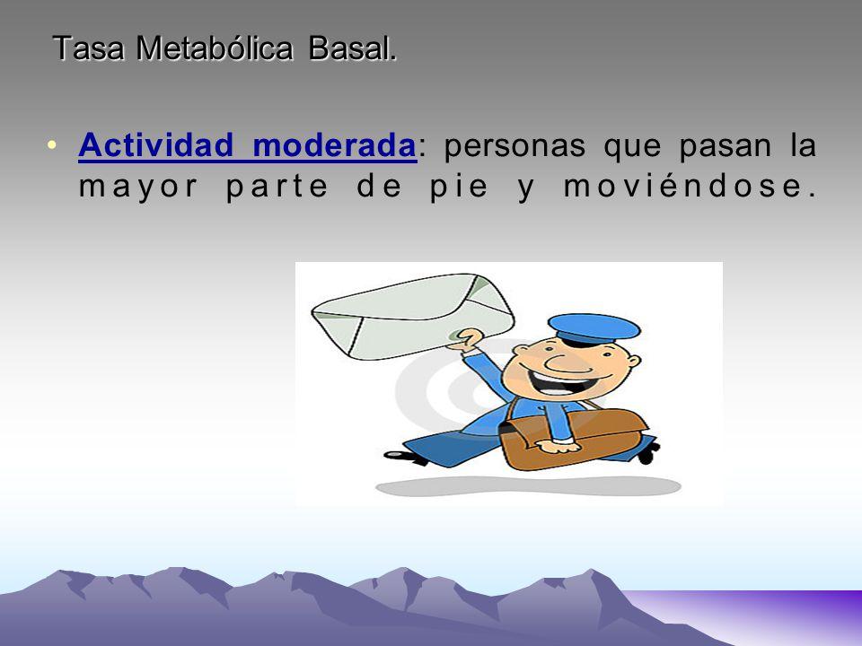 Tasa Metabólica Basal. Actividad moderada: personas que pasan la mayor parte de pie y moviéndose.