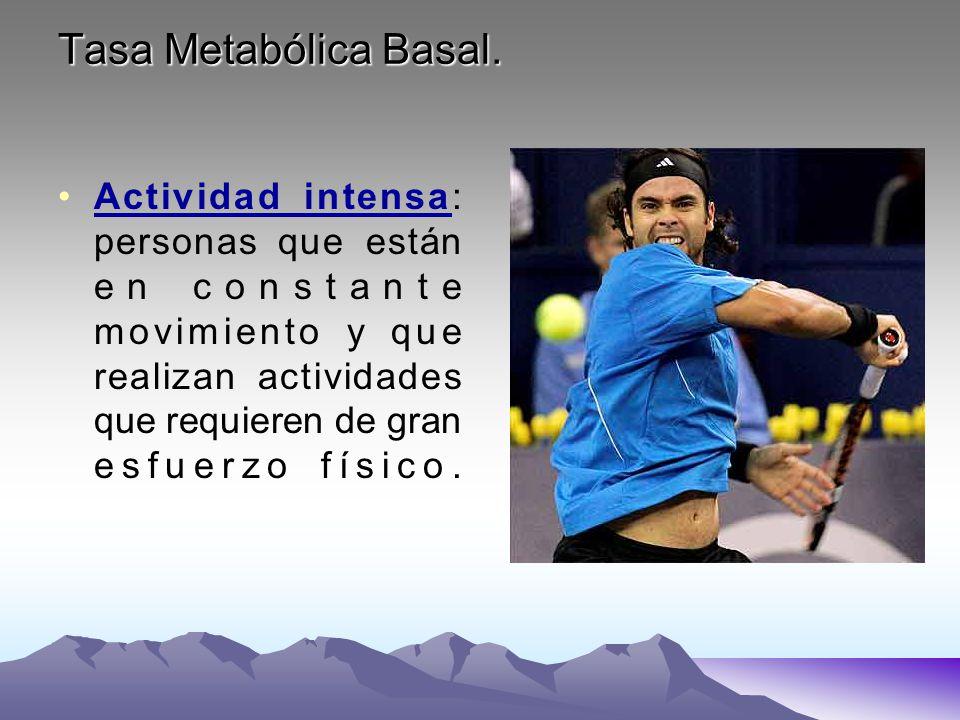 Tasa Metabólica Basal. Actividad intensa: personas que están en constante movimiento y que realizan actividades que requieren de gran esfuerzo físico.