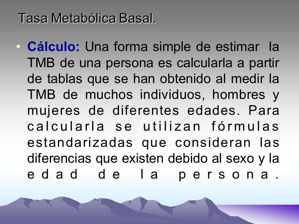 Tasa Metabólica Basal. Cálculo: Una forma simple de estimar la TMB de una persona es calcularla a partir de tablas que se han obtenido al medir la TMB