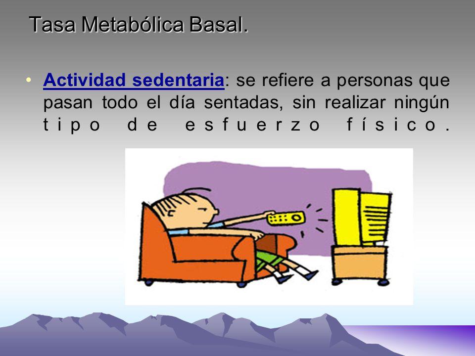 Tasa Metabólica Basal. Actividad sedentaria: se refiere a personas que pasan todo el día sentadas, sin realizar ningún tipo de esfuerzo físico.