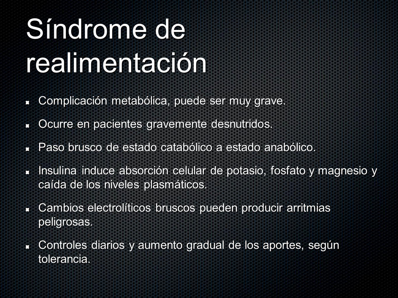 Síndrome de realimentación Complicación metabólica, puede ser muy grave. Ocurre en pacientes gravemente desnutridos. Paso brusco de estado catabólico