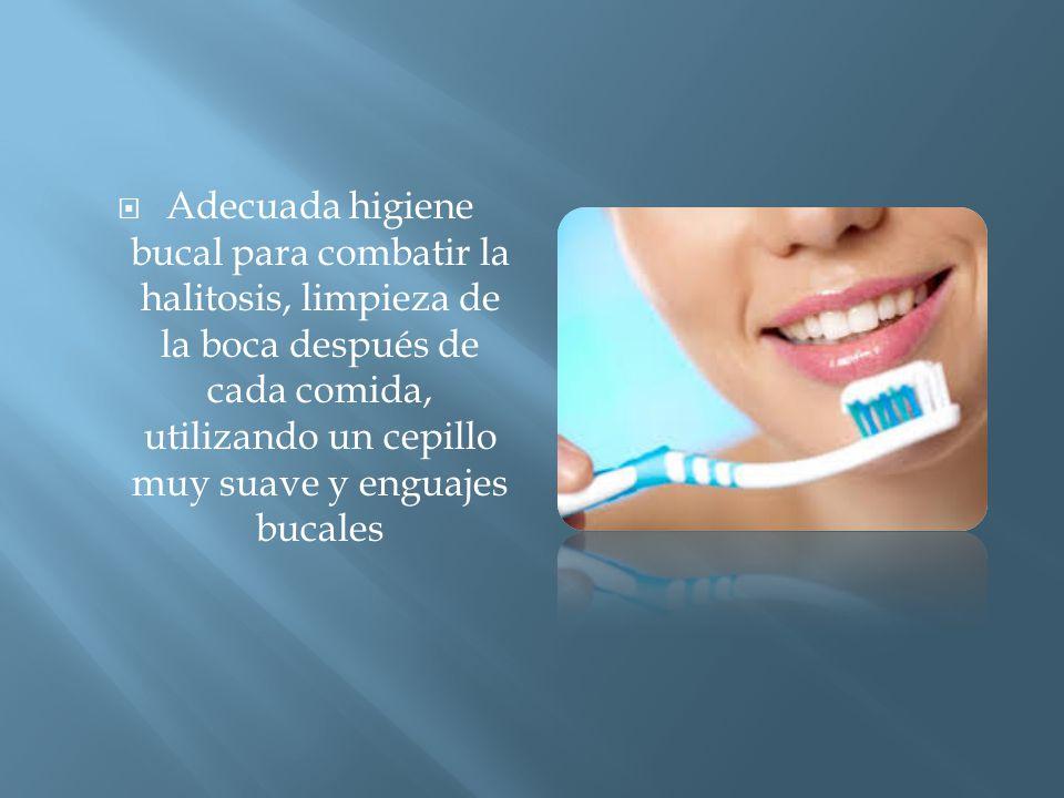 AAdecuada higiene bucal para combatir la halitosis, limpieza de la boca después de cada comida, utilizando un cepillo muy suave y enguajes bucales