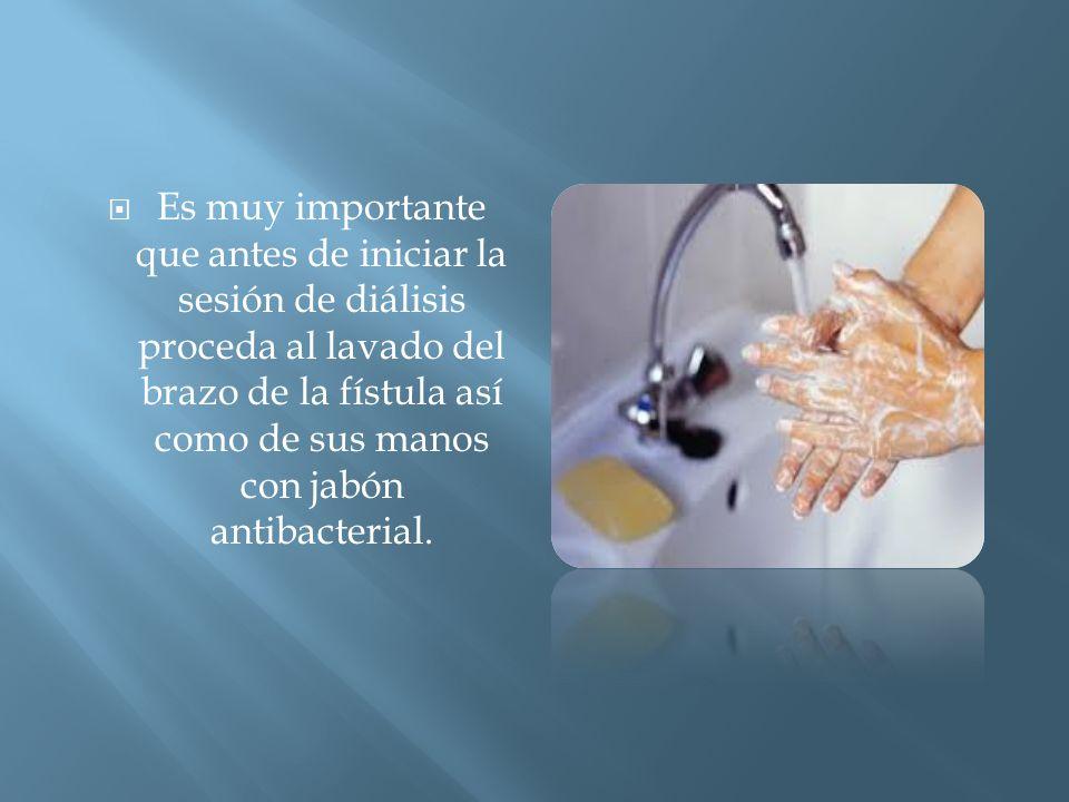  Es muy importante que antes de iniciar la sesión de diálisis proceda al lavado del brazo de la fístula así como de sus manos con jabón antibacterial.