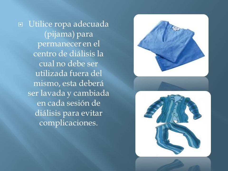  Utilice ropa adecuada (pijama) para permanecer en el centro de diálisis la cual no debe ser utilizada fuera del mismo, esta deberá ser lavada y cambiada en cada sesión de diálisis para evitar complicaciones.