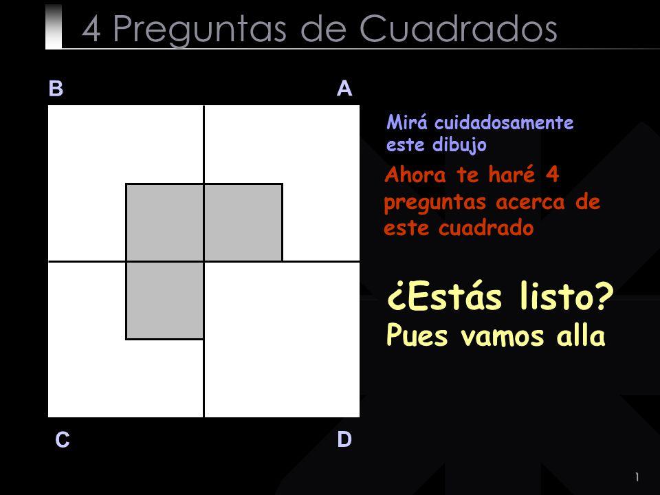 1 4 Preguntas de Cuadrados B A D C Mirá cuidadosamente este dibujo Ahora te haré 4 preguntas acerca de este cuadrado ¿Estás listo? Pues vamos alla