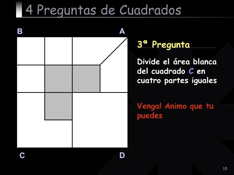 10 B A D C 3ª Pregunta Venga! Animo que tu puedes 4 Preguntas de Cuadrados Divide el área blanca del cuadrado C en cuatro partes iguales
