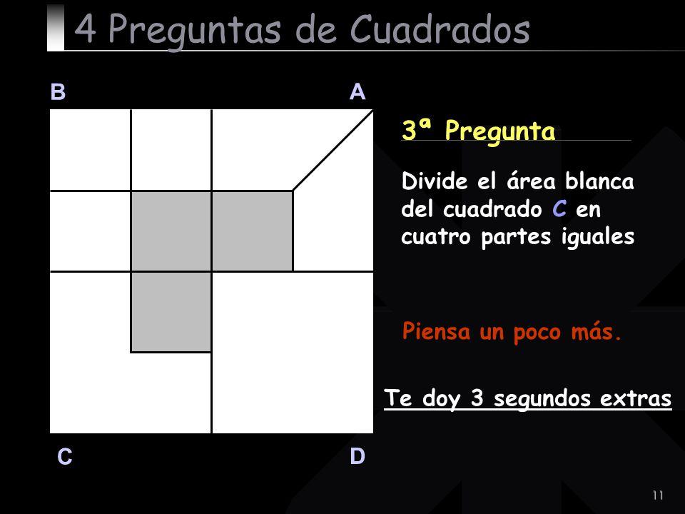 11 B A D C 3ª Pregunta Piensa un poco más. Te doy 3 segundos extras 4 Preguntas de Cuadrados Divide el área blanca del cuadrado C en cuatro partes igu