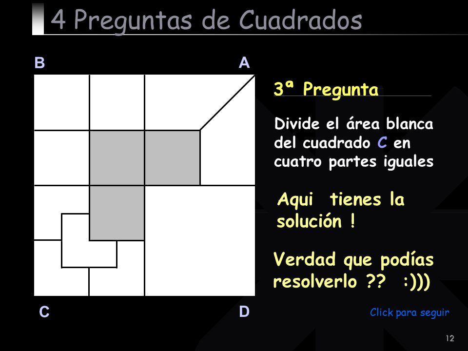 12 B A D C 3ª Pregunta Aqui tienes la solución ! 4 Preguntas de Cuadrados Divide el área blanca del cuadrado C en cuatro partes iguales Verdad que pod