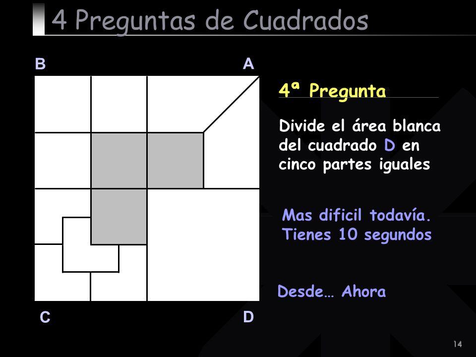 14 B A D C 4ª Pregunta Desde… Ahora 4 Preguntas de Cuadrados Divide el área blanca del cuadrado D en cinco partes iguales Mas dificil todavía. Tienes