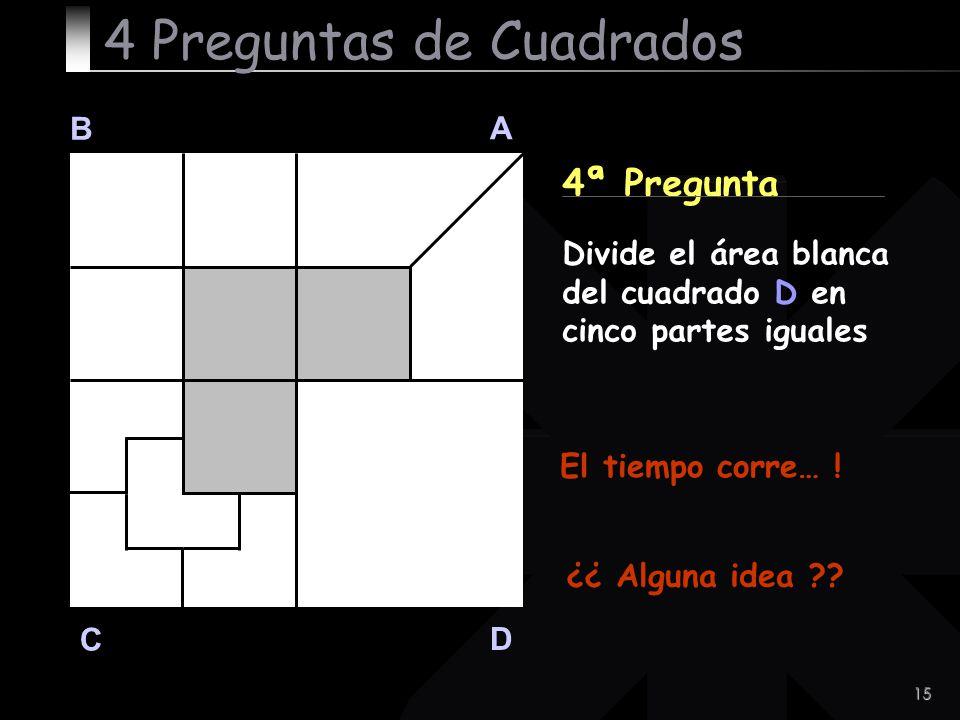 15 B A D C 4ª Pregunta El tiempo corre… ! 4 Preguntas de Cuadrados Divide el área blanca del cuadrado D en cinco partes iguales ¿¿ Alguna idea ??