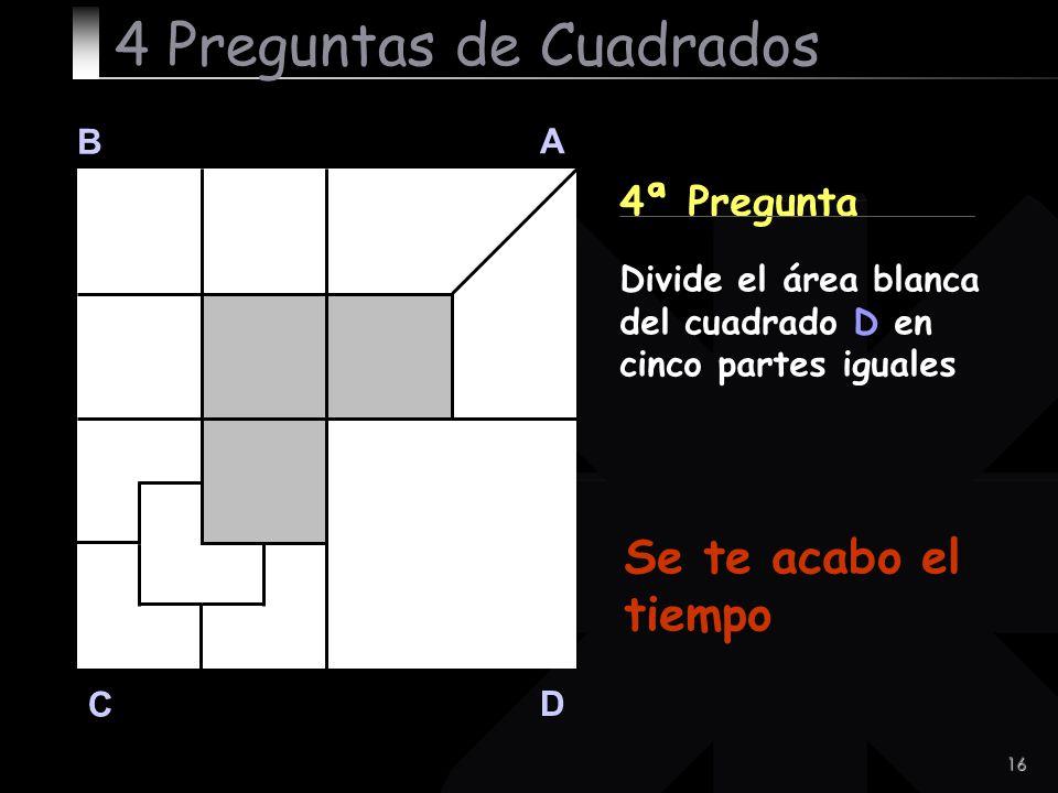 16 B A D C 4ª Pregunta 4 Preguntas de Cuadrados Divide el área blanca del cuadrado D en cinco partes iguales Se te acabo el tiempo