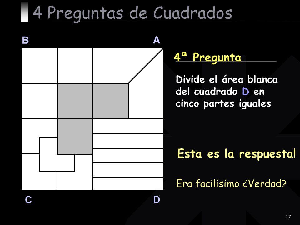 17 4ª Pregunta B A D C Esta es la respuesta! 4 Preguntas de Cuadrados Divide el área blanca del cuadrado D en cinco partes iguales Era facilisimo ¿Ver