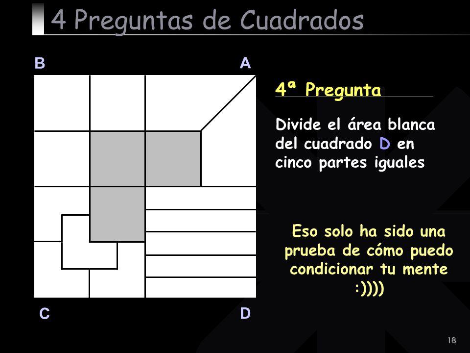 18 B A D C 4ª Pregunta Eso solo ha sido una prueba de cómo puedo condicionar tu mente :)))) 4 Preguntas de Cuadrados Divide el área blanca del cuadrad