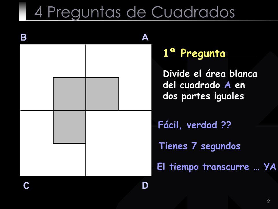 2 B A D C 1ª Pregunta Divide el área blanca del cuadrado A en dos partes iguales Fácil, verdad ?? Tienes 7 segundos 4 Preguntas de Cuadrados El tiempo