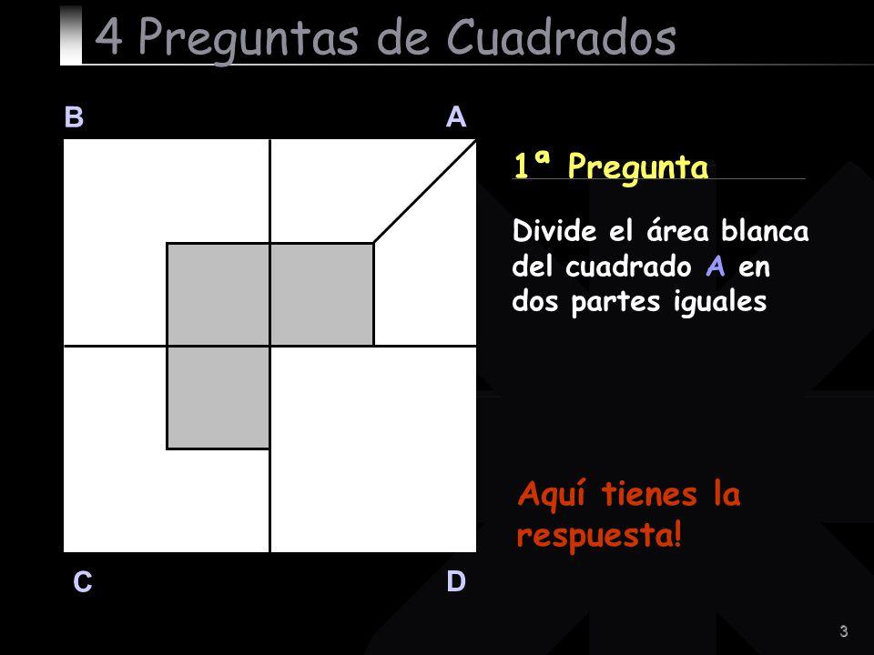 3 B A D C 1ª Pregunta Aquí tienes la respuesta! 4 Preguntas de Cuadrados Divide el área blanca del cuadrado A en dos partes iguales