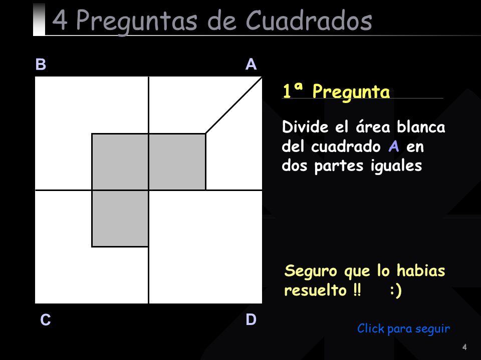 4 B A D C 1ª Pregunta Seguro que lo habias resuelto !! :) 4 Preguntas de Cuadrados Divide el área blanca del cuadrado A en dos partes iguales Click pa