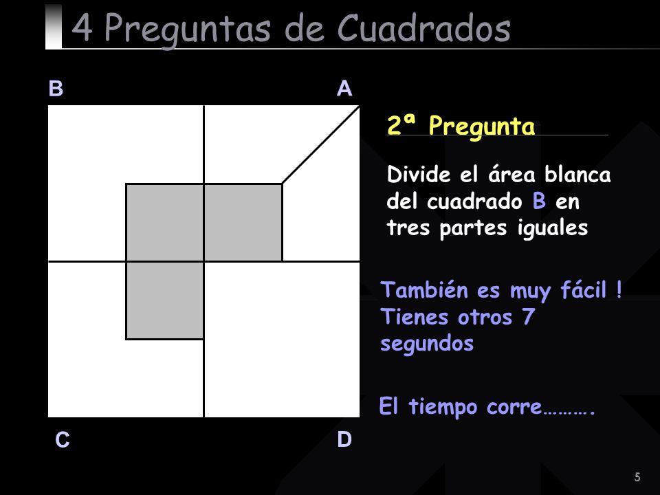 5 B A D C 2ª Pregunta También es muy fácil ! Tienes otros 7 segundos 4 Preguntas de Cuadrados Divide el área blanca del cuadrado B en tres partes igua