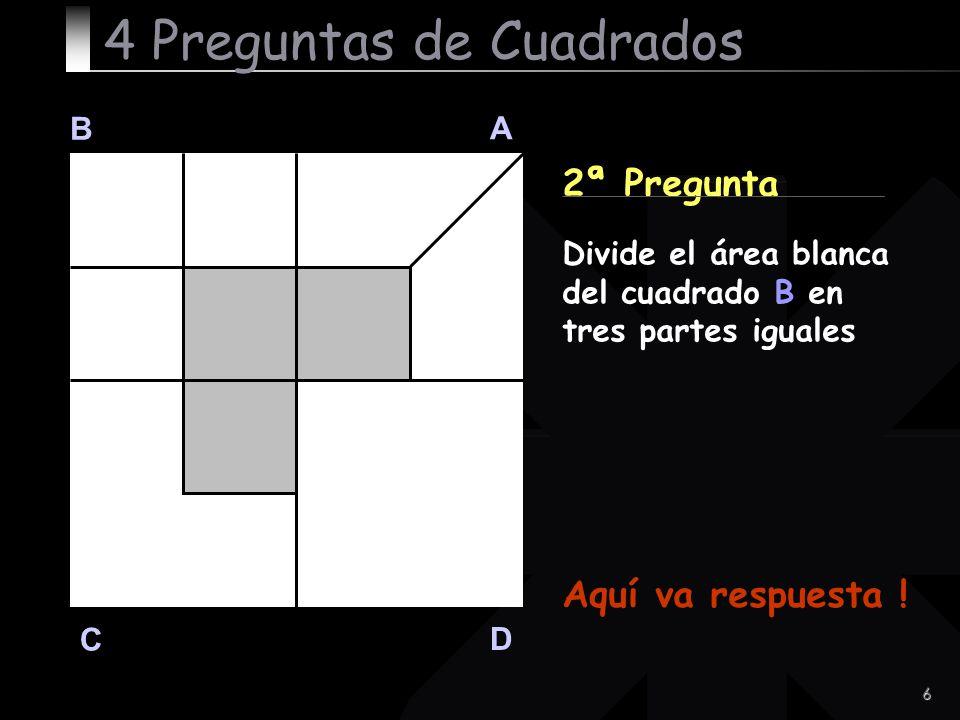 6 B A D C 2ª Pregunta Aquí va respuesta ! 4 Preguntas de Cuadrados Divide el área blanca del cuadrado B en tres partes iguales