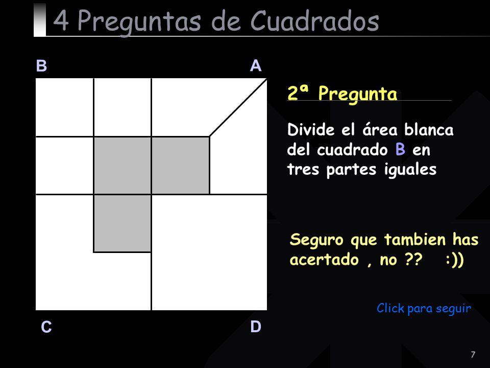 7 B A D C 2ª Pregunta Seguro que tambien has acertado, no ?? :)) 4 Preguntas de Cuadrados Divide el área blanca del cuadrado B en tres partes iguales