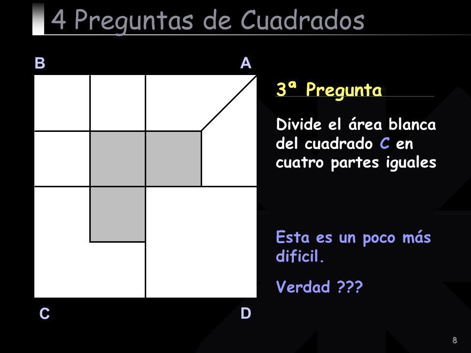 8 B A D C 3ª Pregunta Esta es un poco más dificil. Verdad ??? 4 Preguntas de Cuadrados Divide el área blanca del cuadrado C en cuatro partes iguales