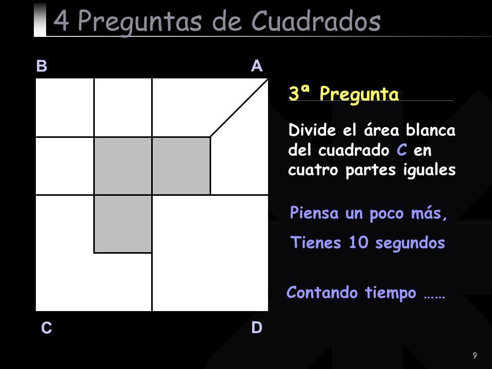 9 B A D C 3ª Pregunta Contando tiempo …… 4 Preguntas de Cuadrados Divide el área blanca del cuadrado C en cuatro partes iguales Piensa un poco más, Ti