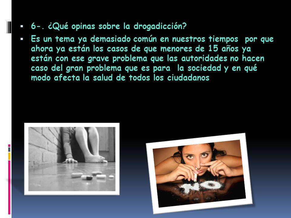  6-.¿Qué opinas sobre la drogadicción.