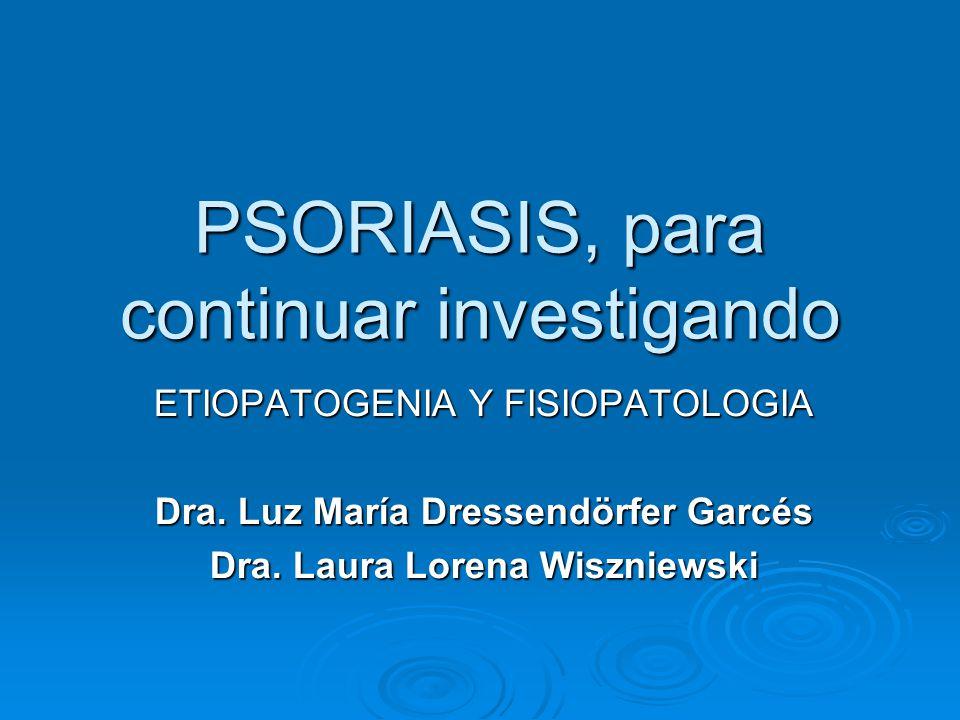 PSORIASIS, para continuar investigando ETIOPATOGENIA Y FISIOPATOLOGIA Dra. Luz María Dressendörfer Garcés Dra. Laura Lorena Wiszniewski