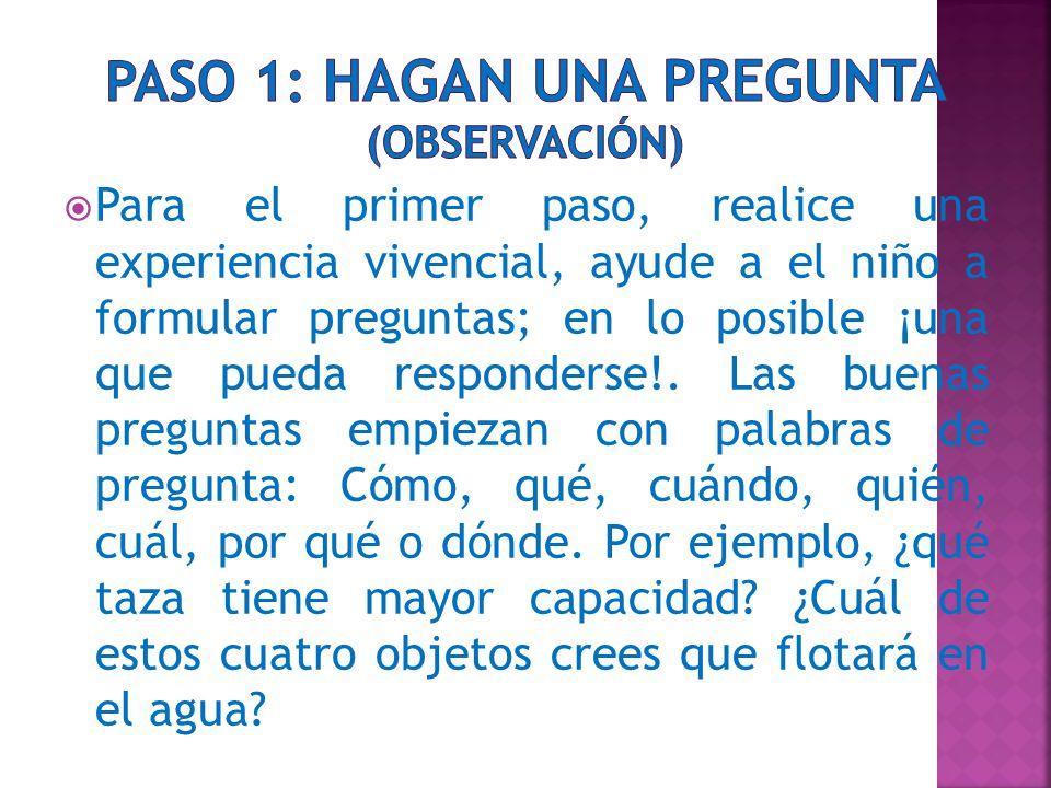  Para el primer paso, realice una experiencia vivencial, ayude a el niño a formular preguntas; en lo posible ¡una que pueda responderse!.