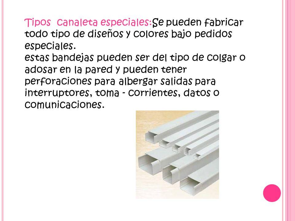 Tipos canaleta especiales:Se pueden fabricar todo tipo de diseños y colores bajo pedidos especiales.