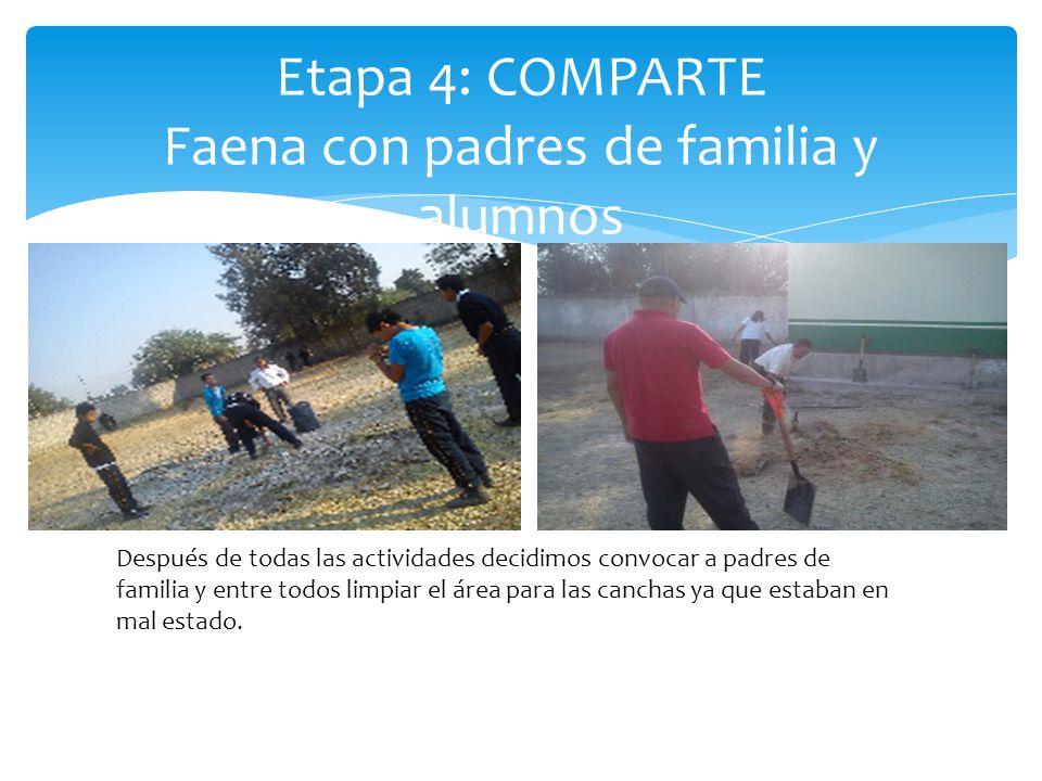 Etapa 4: COMPARTE Faena con padres de familia y alumnos Después de todas las actividades decidimos convocar a padres de familia y entre todos limpiar el área para las canchas ya que estaban en mal estado.