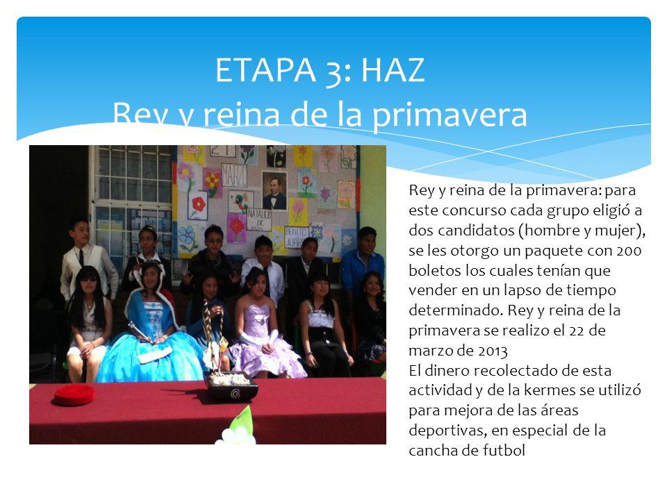 ETAPA 3: HAZ Rey y reina de la primavera Rey y reina de la primavera: para este concurso cada grupo eligió a dos candidatos (hombre y mujer), se les otorgo un paquete con 200 boletos los cuales tenían que vender en un lapso de tiempo determinado.