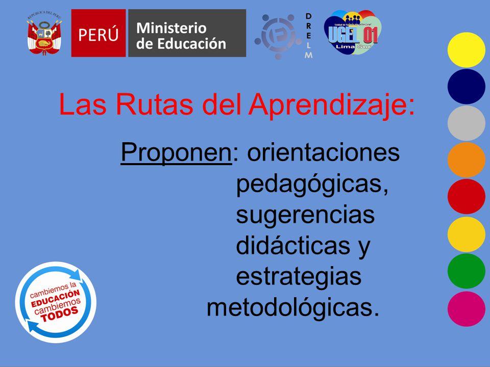 Las Rutas del Aprendizaje: Proponen: orientaciones pedagógicas, sugerencias didácticas y estrategias metodológicas.