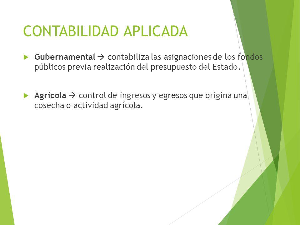 CONTABILIDAD APLICADA  Gubernamental  contabiliza las asignaciones de los fondos públicos previa realización del presupuesto del Estado.  Agrícola